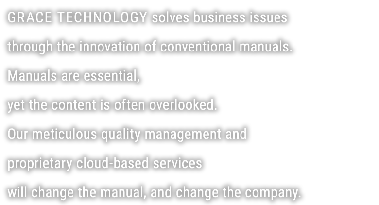 GRACE TECHONOLOGY is a manual solutions company that resolves corporate issues by completely reworking manuals. With our meticulous quality management and proprietary cloud-based services, we improve Japan's error-filled manuals and, ultimately, improve companies in the process.